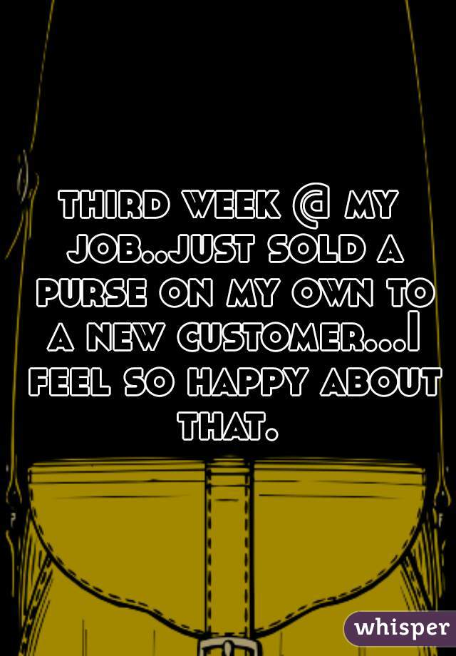 third week @ my job..just sold a purse on my own to a new customer...I feel so happy about that.