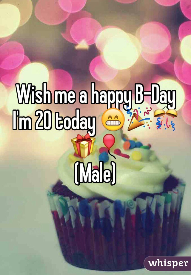 Wish me a happy B-Day  I'm 20 today 😁🎉🎊🎁🎈 (Male)