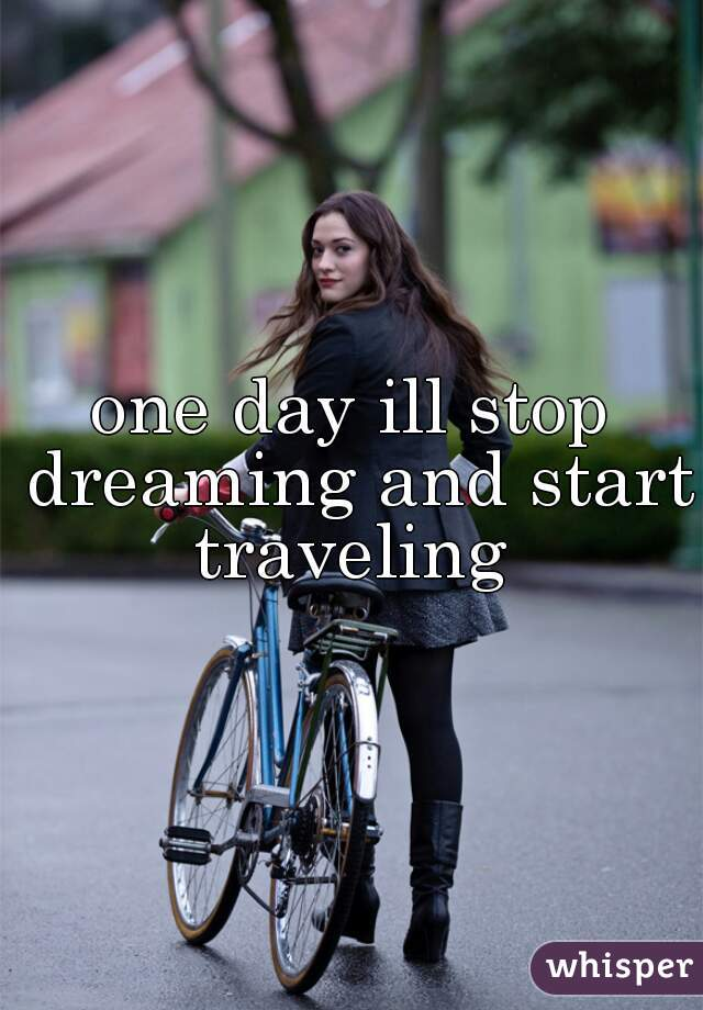 one day ill stop dreaming and start traveling