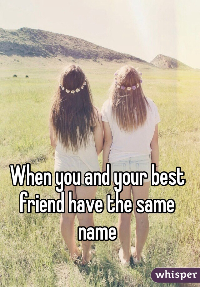 When you and your best friend have the same name