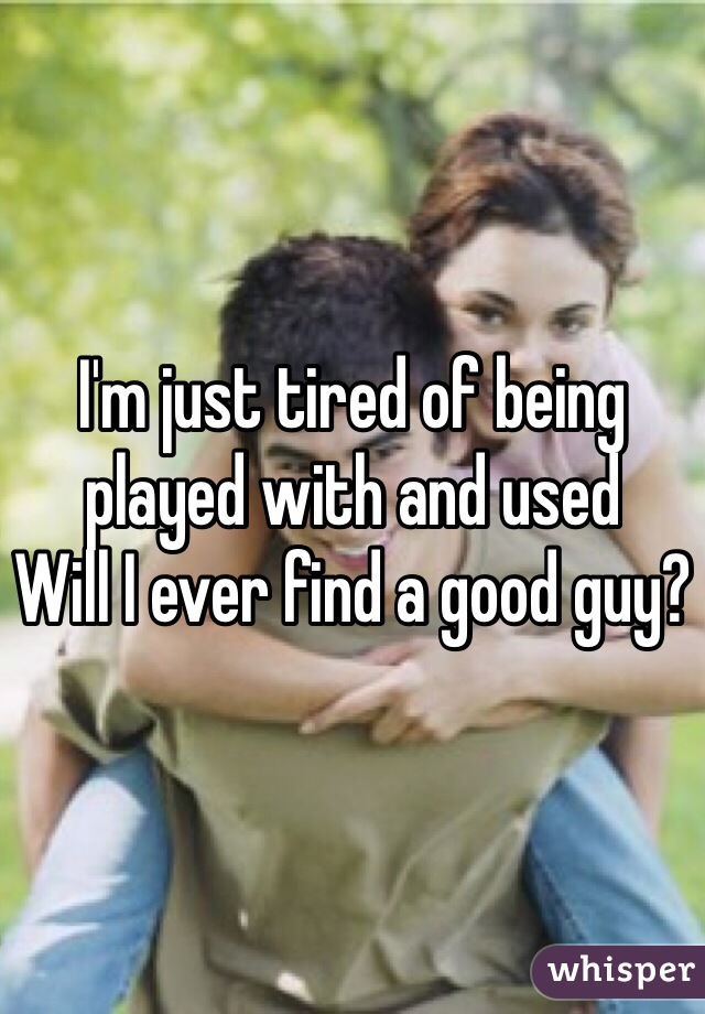 I'm just tired of being played with and used Will I ever find a good guy?