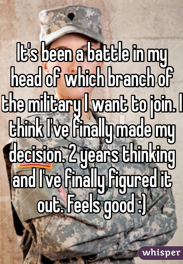 It's been a battle in my head of which branch of the military I want to join. I think I've finally made my decision. 2 years thinking and I've finally figured it out. Feels good :)