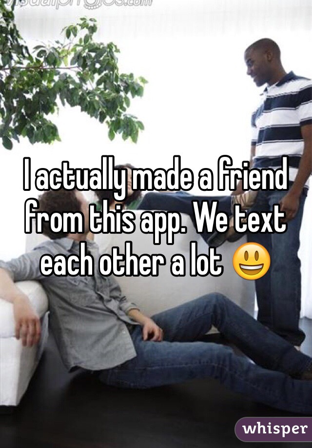 I actually made a friend from this app. We text each other a lot 😃