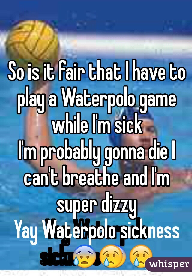 So is it fair that I have to play a Waterpolo game while I'm sick  I'm probably gonna die I can't breathe and I'm super dizzy Yay Waterpolo sickness😰😢