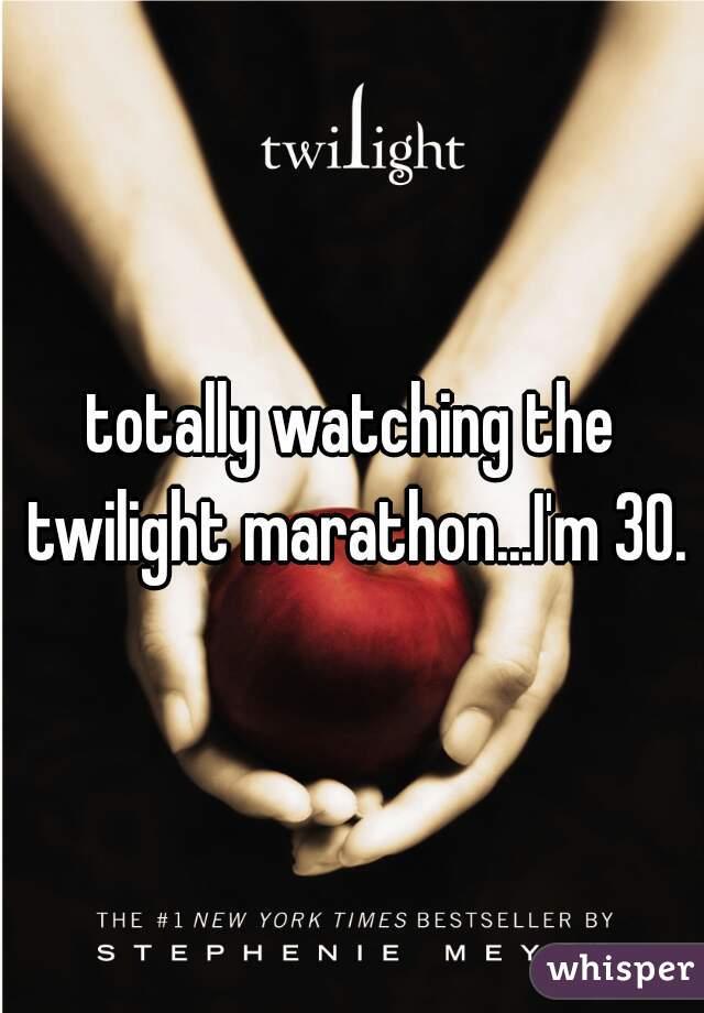 totally watching the twilight marathon...I'm 30.
