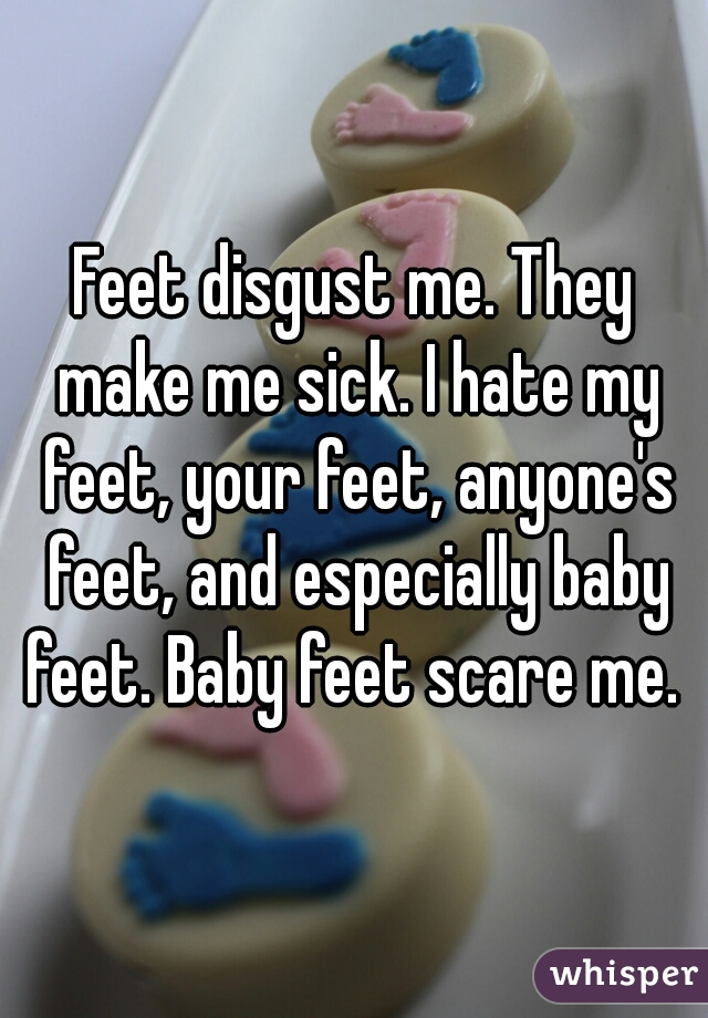 Feet disgust me. They make me sick. I hate my feet, your feet, anyone's feet, and especially baby feet. Baby feet scare me.