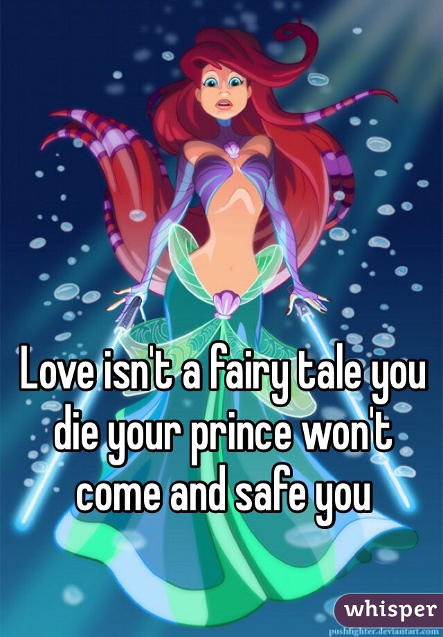 Love isn't a fairy tale you die your prince won't come and safe you