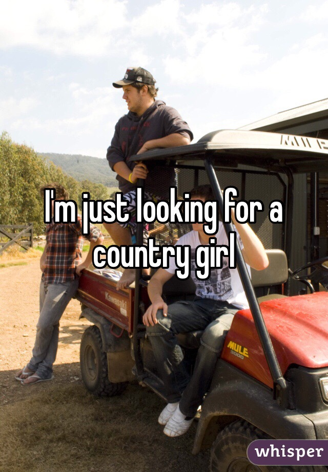 I'm just looking for a country girl