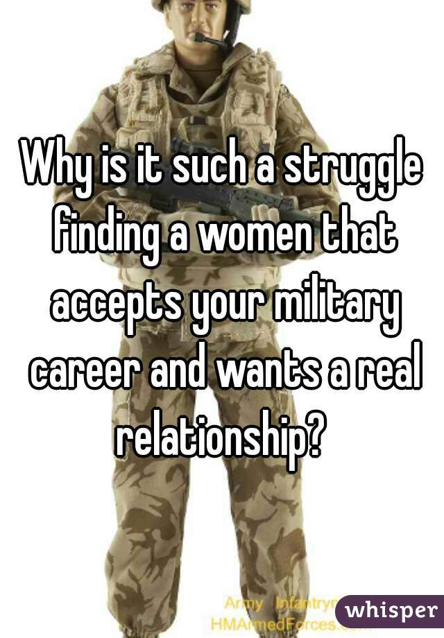 Why is it such a struggle finding a women that accepts your military career and wants a real relationship?