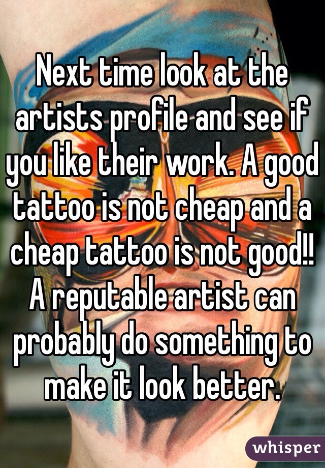 Next time look at the artists profile and see if you like their work. A good tattoo is not cheap and a cheap tattoo is not good!! A reputable artist can probably do something to make it look better.