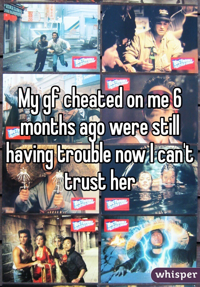 My gf cheated on me 6 months ago were still having trouble now I can't trust her