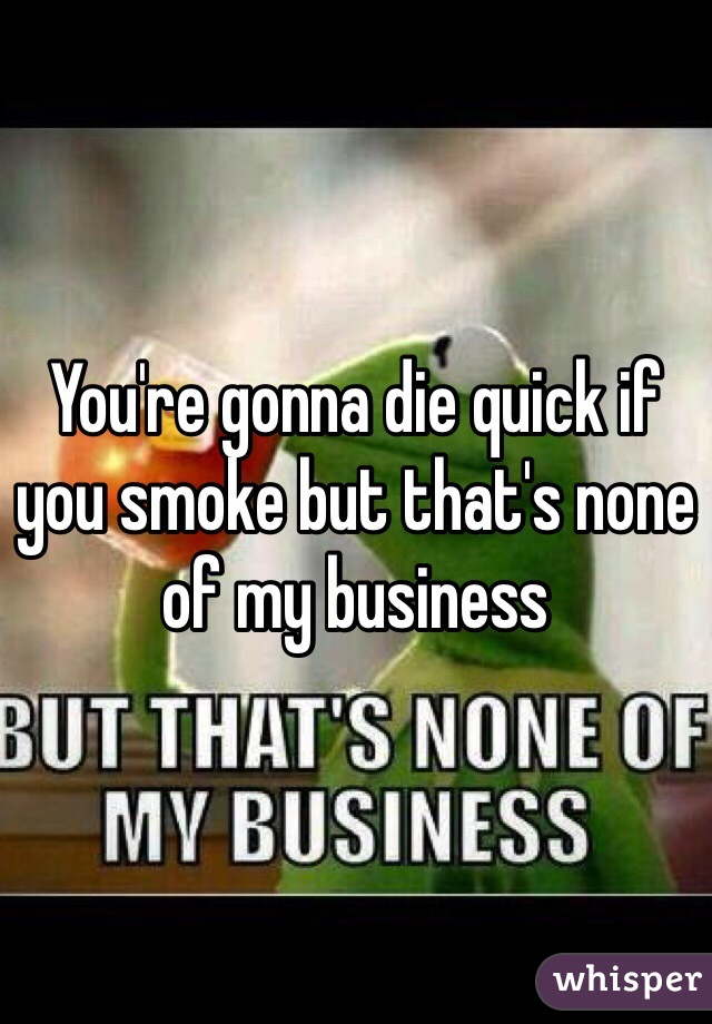 You're gonna die quick if you smoke but that's none of my business
