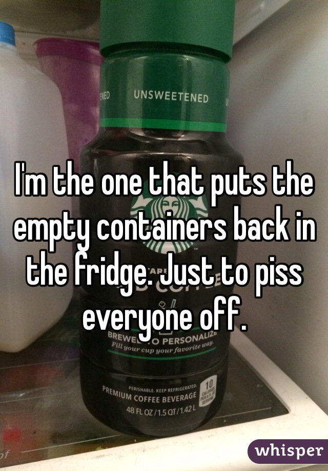 I'm the one that puts the empty containers back in the fridge. Just to piss everyone off.