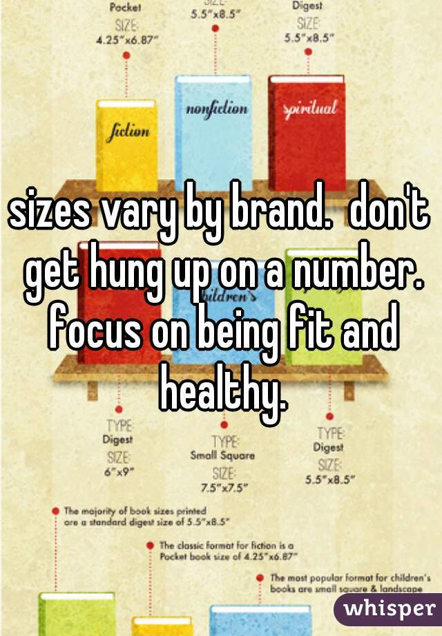 sizes vary by brand.  don't get hung up on a number. focus on being fit and healthy.