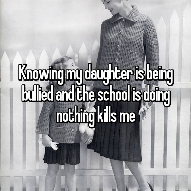 Knowing my daughter is being bullied and the school is doing nothing kills me