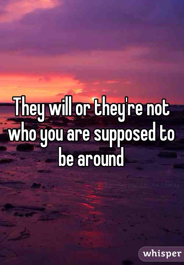 They will or they're not who you are supposed to be around