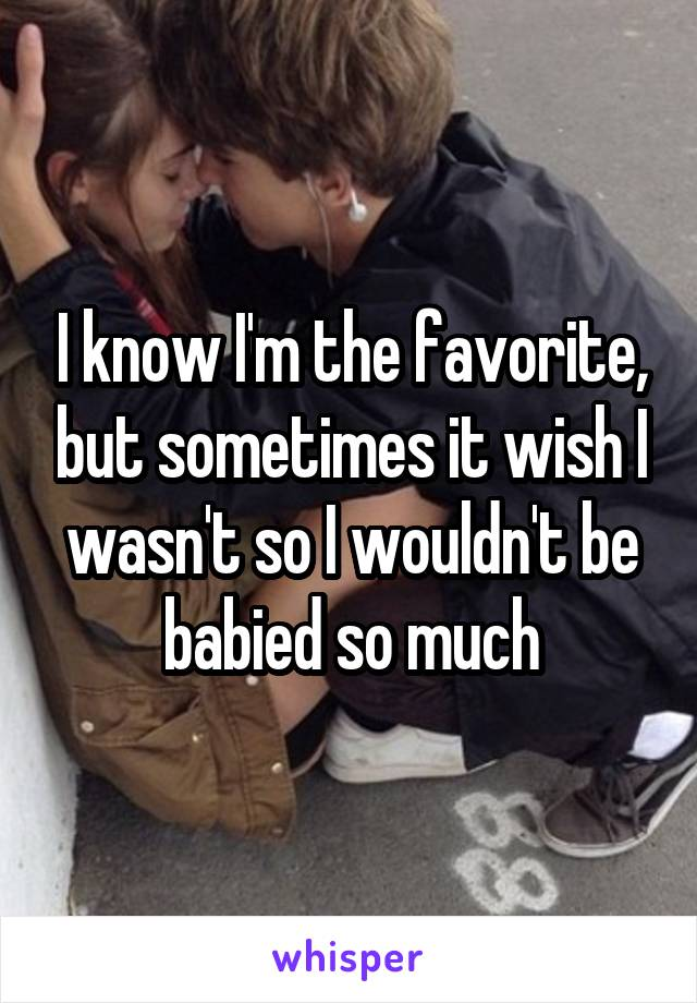 I know I'm the favorite, but sometimes it wish I wasn't so I wouldn't be babied so much