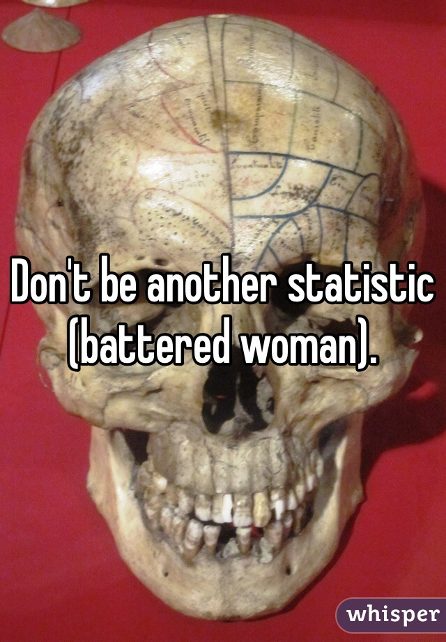 Don't be another statistic (battered woman).