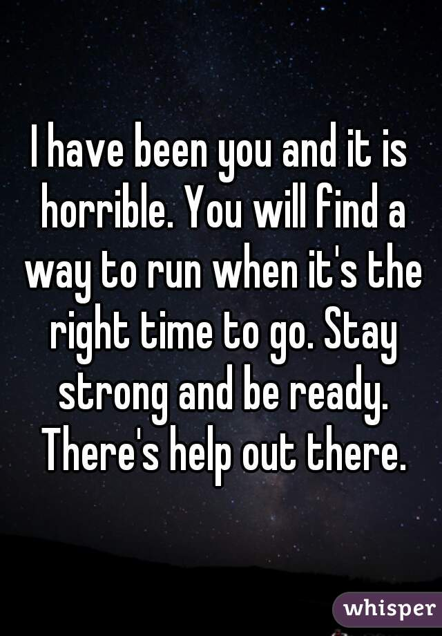 I have been you and it is horrible. You will find a way to run when it's the right time to go. Stay strong and be ready. There's help out there.