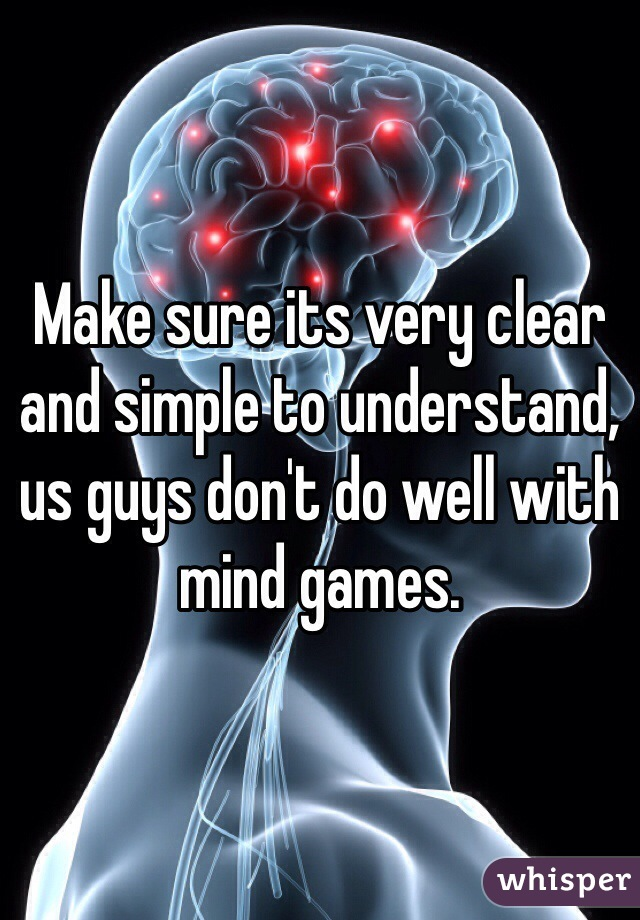 Make sure its very clear and simple to understand, us guys don't do well with mind games.