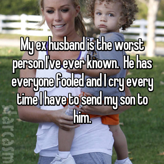 My ex husband is the worst person I've ever known.  He has everyone fooled and I cry every time I have to send my son to him.