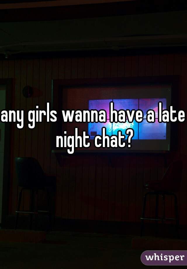 any girls wanna have a late night chat?