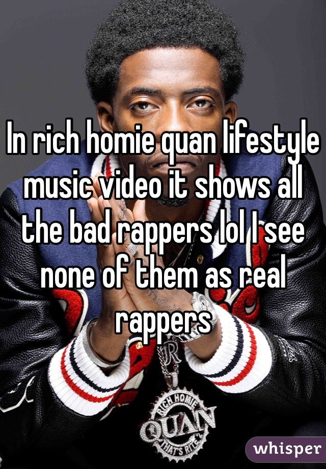 In rich homie quan lifestyle music video it shows all the bad rappers lol I see none of them as real rappers
