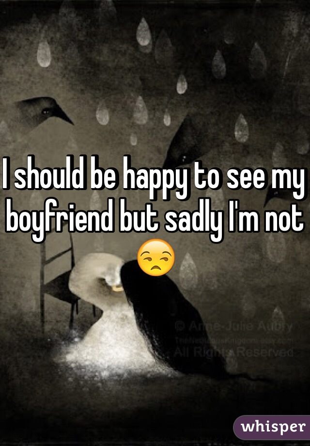 I should be happy to see my boyfriend but sadly I'm not 😒