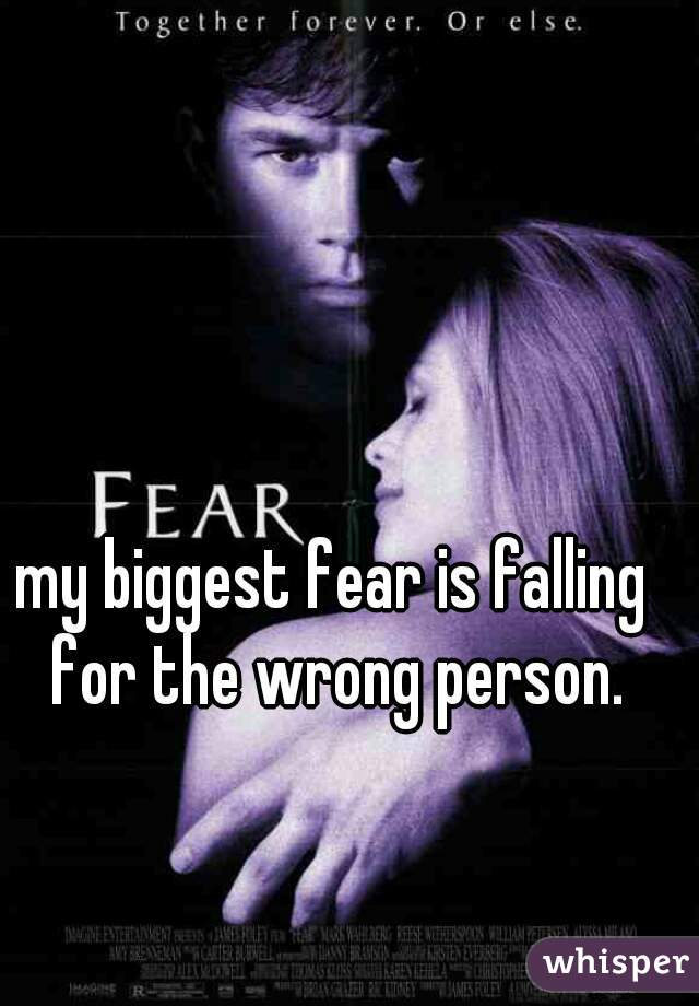 my biggest fear is falling for the wrong person.