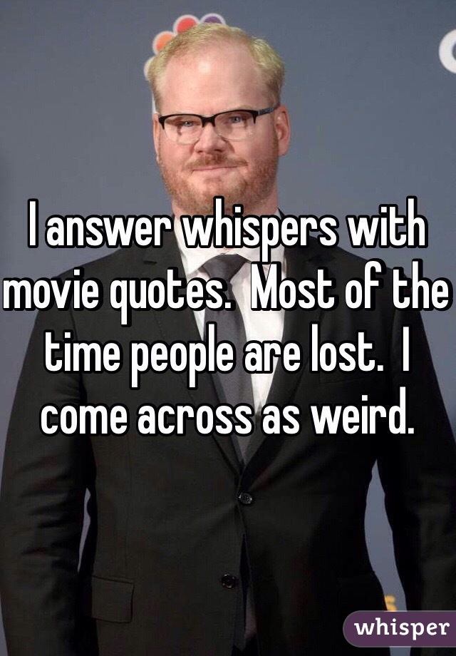 I answer whispers with movie quotes.  Most of the time people are lost.  I come across as weird.