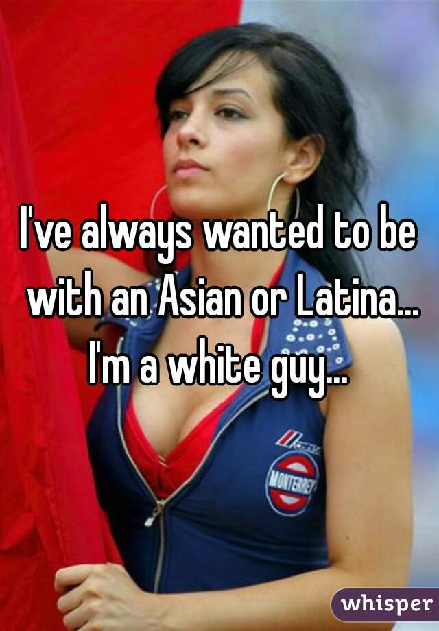 I've always wanted to be with an Asian or Latina... I'm a white guy...
