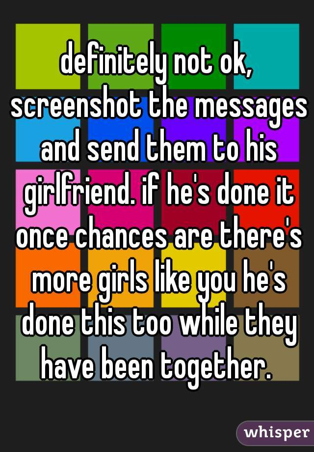 definitely not ok, screenshot the messages and send them to his girlfriend. if he's done it once chances are there's more girls like you he's done this too while they have been together.