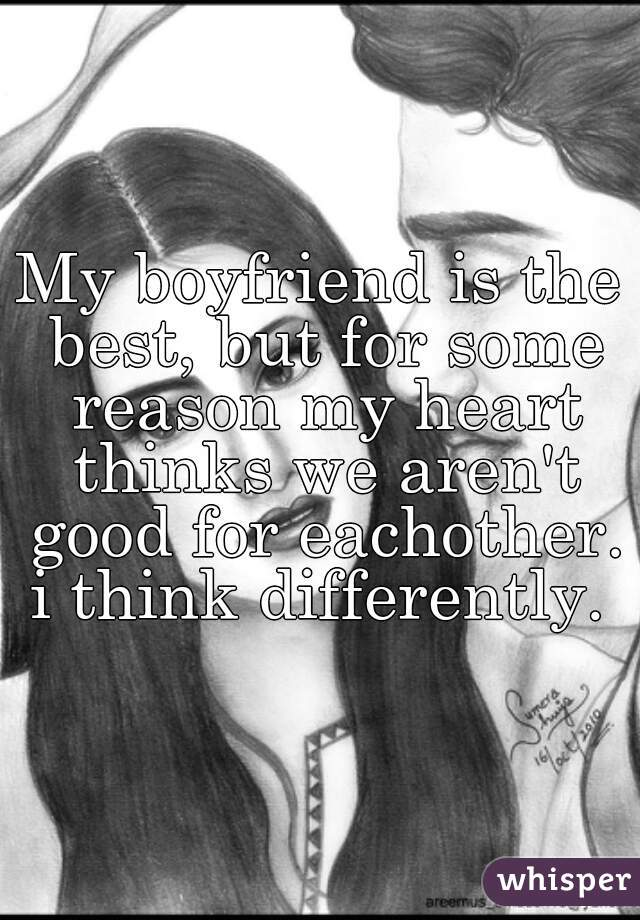 My boyfriend is the best, but for some reason my heart thinks we aren't good for eachother. i think differently.