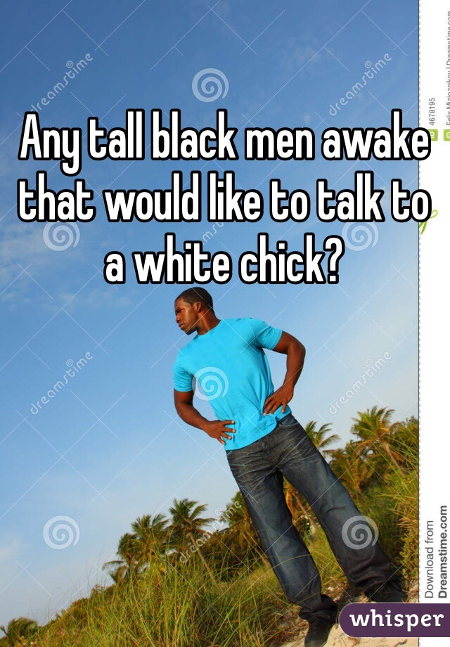 Any tall black men awake that would like to talk to a white chick?