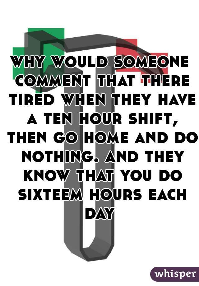 why would someone comment that there tired when they have a ten hour shift, then go home and do nothing. and they know that you do sixteem hours each day
