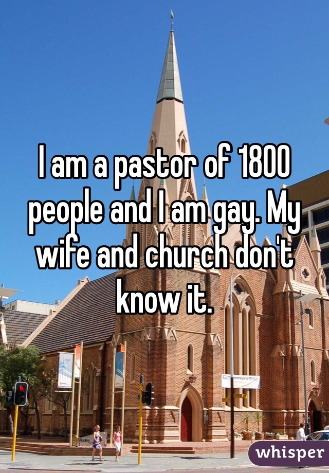 I am a pastor of 1800 people and I am gay. My wife and church don't know it.