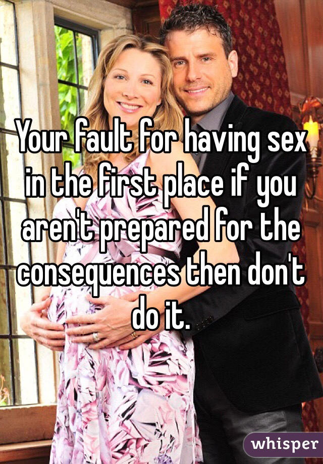 Your fault for having sex in the first place if you aren't prepared for the consequences then don't do it.