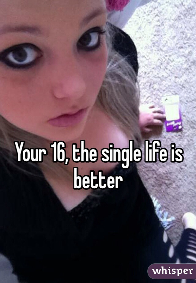 Your 16, the single life is better