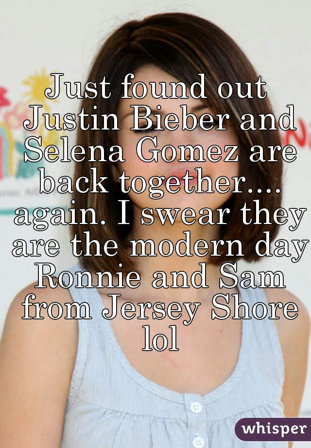Just found out Justin Bieber and Selena Gomez are back together.... again. I swear they are the modern day Ronnie and Sam from Jersey Shore lol