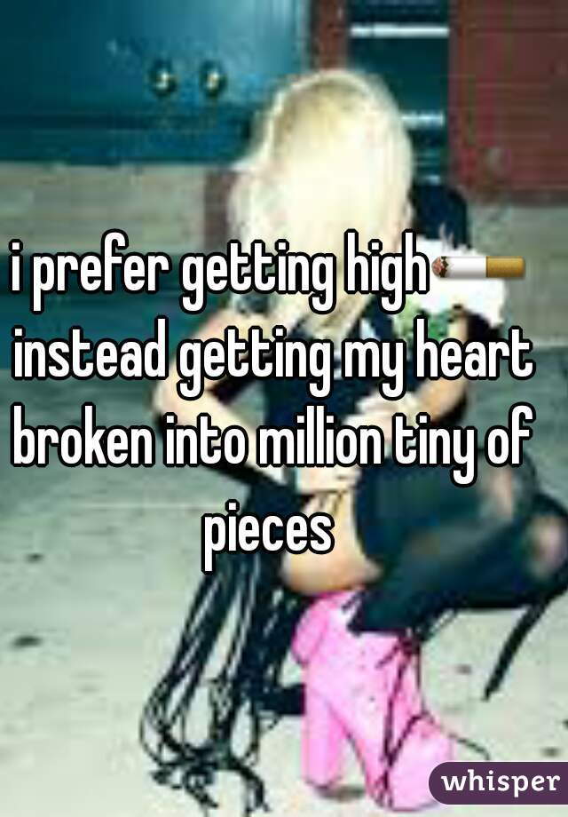i prefer getting high🚬 instead getting my heart broken into million tiny of pieces
