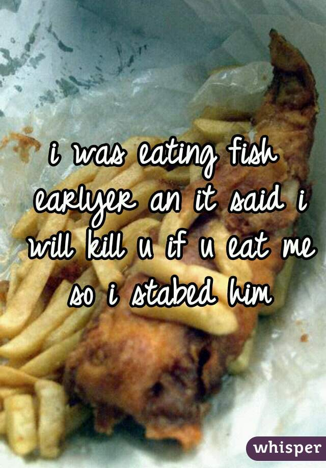 i was eating fish earlyer an it said i will kill u if u eat me so i stabed him