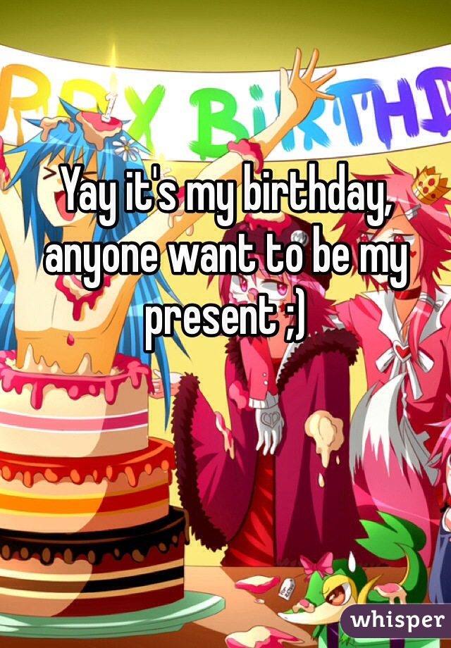 Yay it's my birthday, anyone want to be my present ;)