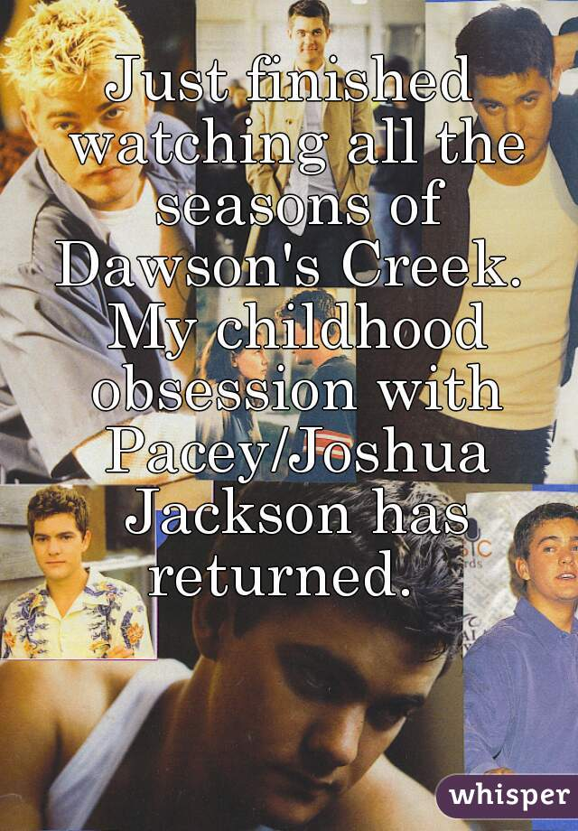 Just finished watching all the seasons of Dawson's Creek.  My childhood obsession with Pacey/Joshua Jackson has returned.