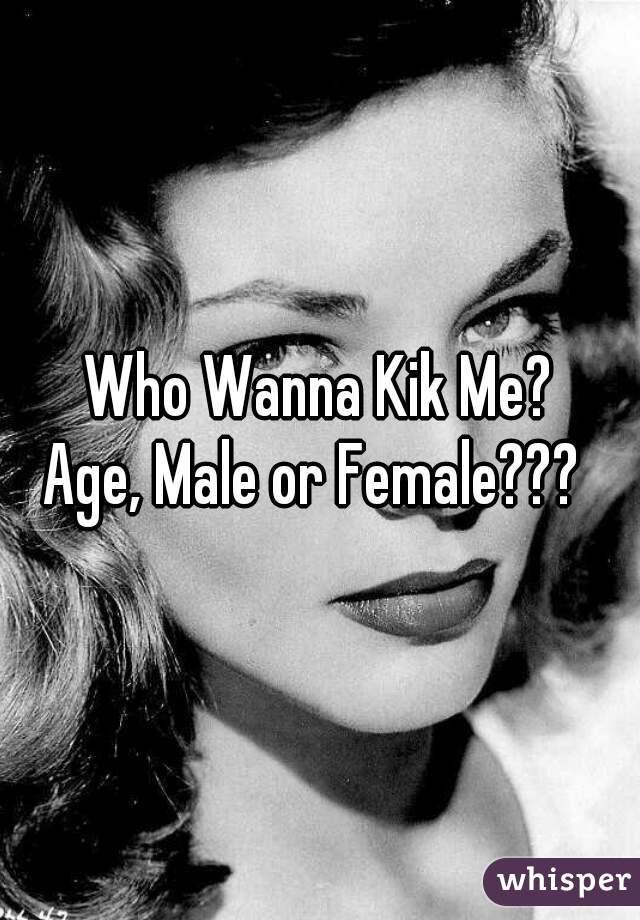 Who Wanna Kik Me? Age, Male or Female???