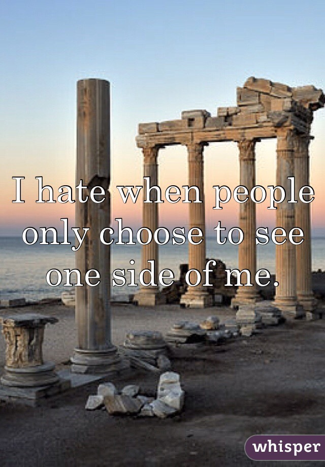 I hate when people only choose to see one side of me.