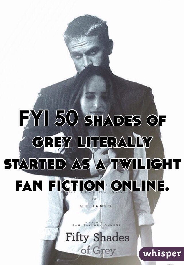 FYI 50 shades of grey literally started as a twilight fan fiction online.