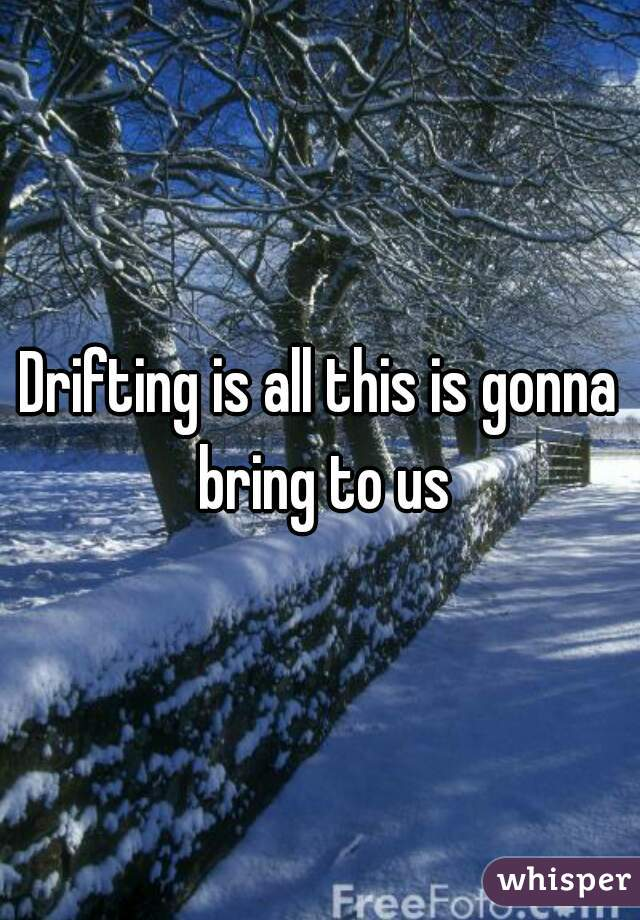 Drifting is all this is gonna bring to us