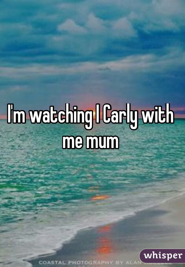 I'm watching I Carly with me mum
