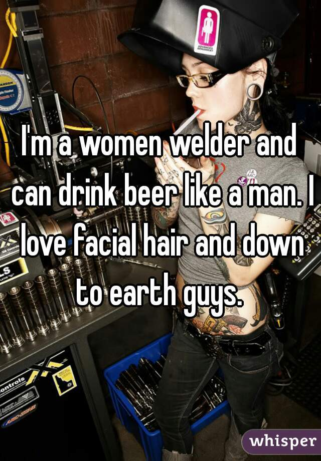 I'm a women welder and can drink beer like a man. I love facial hair and down to earth guys.