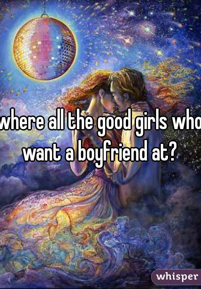 where all the good girls who want a boyfriend at?